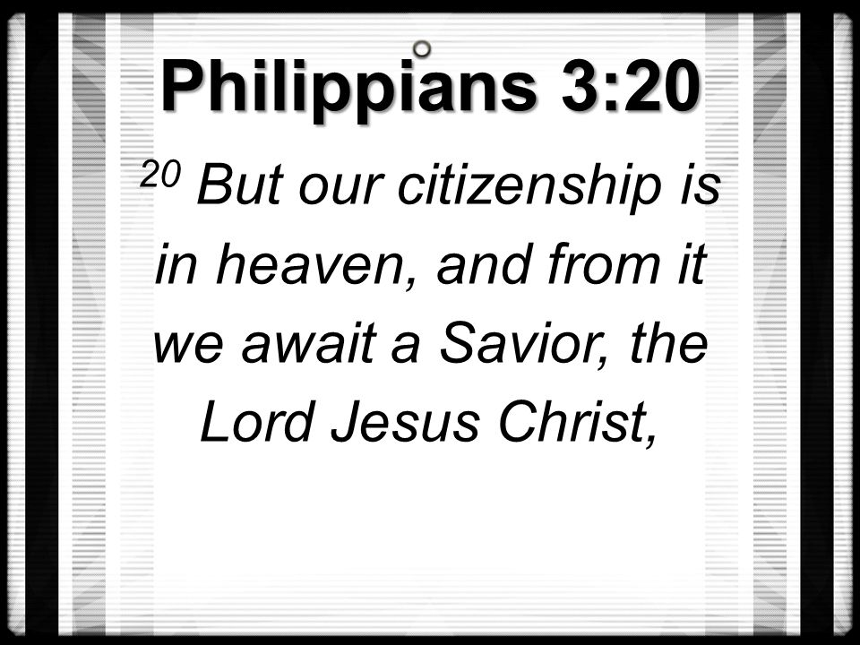 Philippians 3:20 20 But our citizenship is in heaven, and from it we await a Savior, the Lord Jesus Christ,