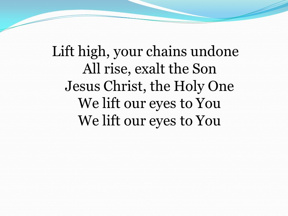 Lift high, your chains undone All rise, exalt the Son Jesus Christ, the Holy One We lift our eyes to You We lift our eyes to You