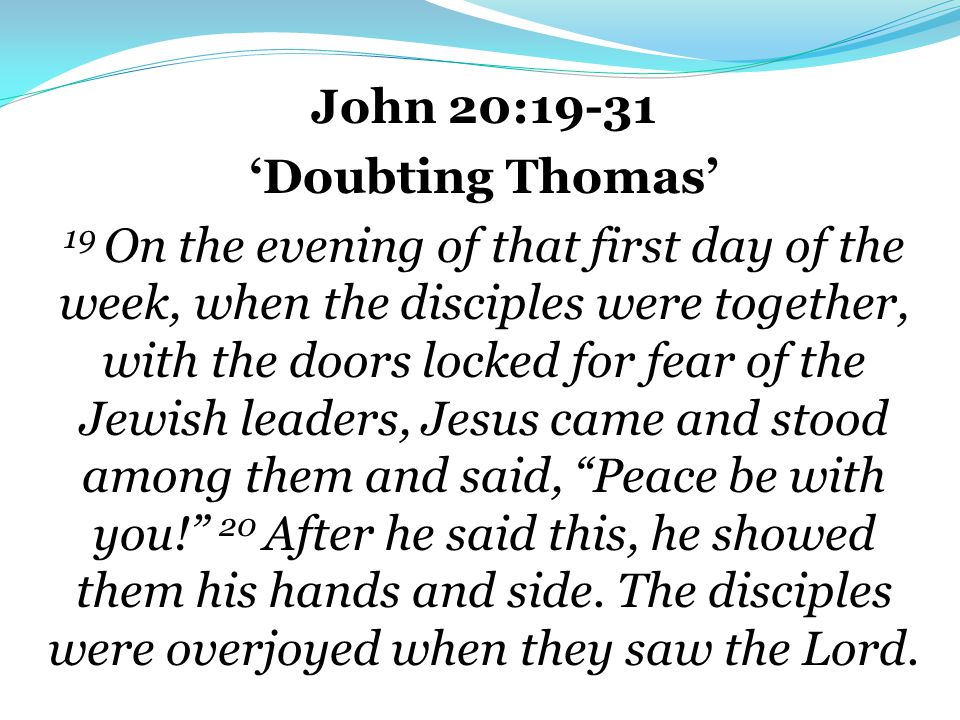 John 20:19-31 'Doubting Thomas' 19 On the evening of that first day of the week, when the disciples were together, with the doors locked for fear of the Jewish leaders, Jesus came and stood among them and said, Peace be with you! 20 After he said this, he showed them his hands and side.