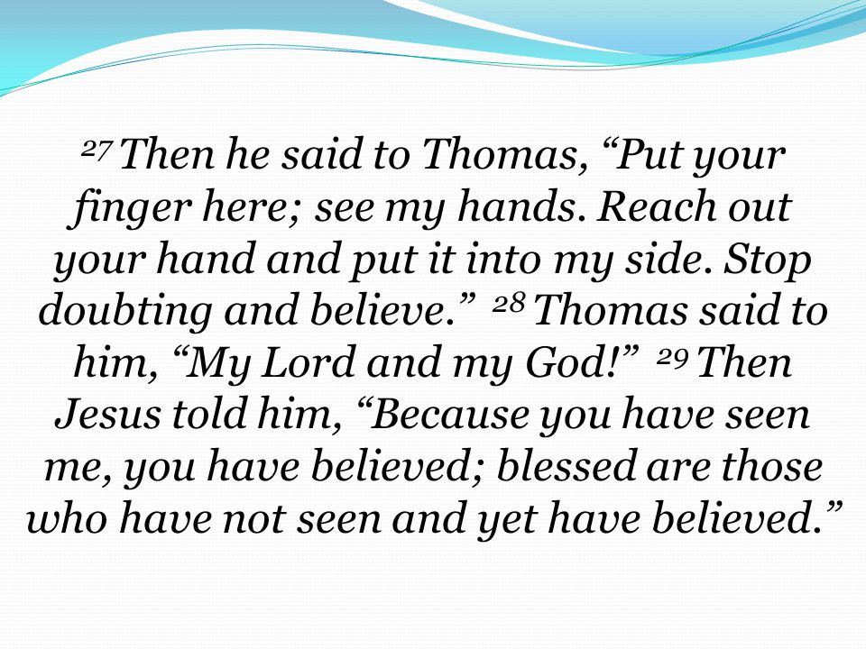 27 Then he said to Thomas, Put your finger here; see my hands