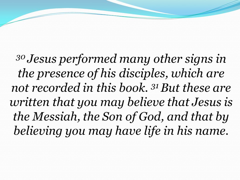 30 Jesus performed many other signs in the presence of his disciples, which are not recorded in this book. 31 But these are written that you may believe that Jesus is the Messiah, the Son of God, and that by believing you may have life in his name.
