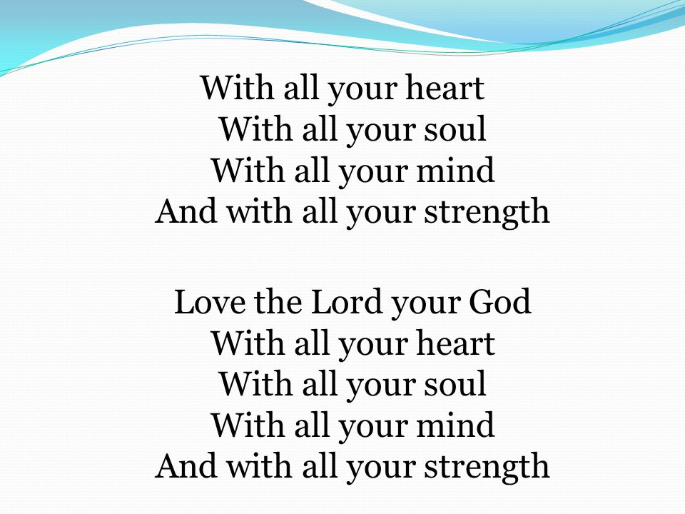 With all your heart With all your soul With all your mind And with all your strength Love the Lord your God With all your heart With all your soul With all your mind And with all your strength