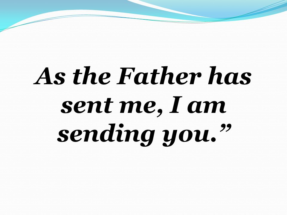 As the Father has sent me, I am sending you.
