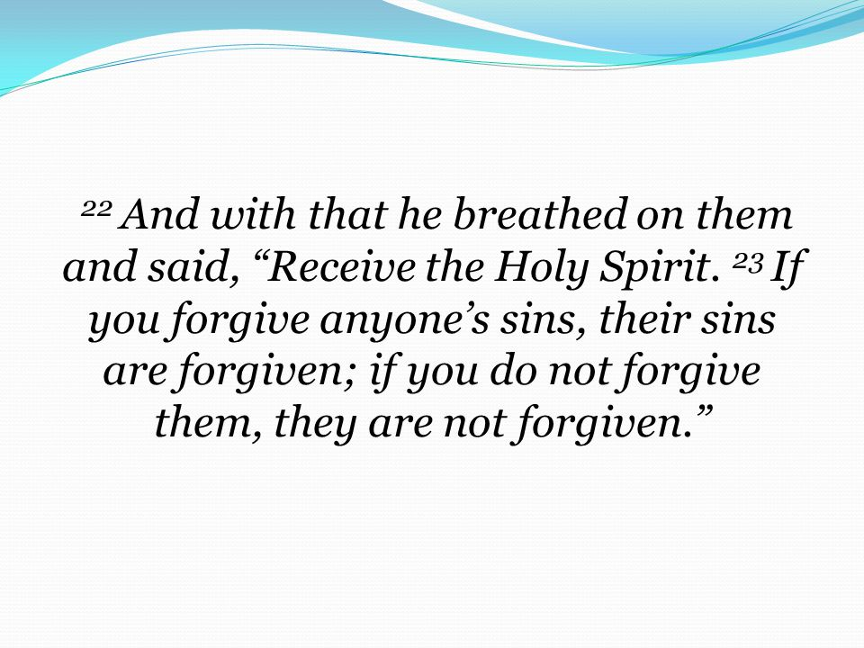 22 And with that he breathed on them and said, Receive the Holy Spirit. 23 If you forgive anyone's sins, their sins are forgiven; if you do not forgive them, they are not forgiven.