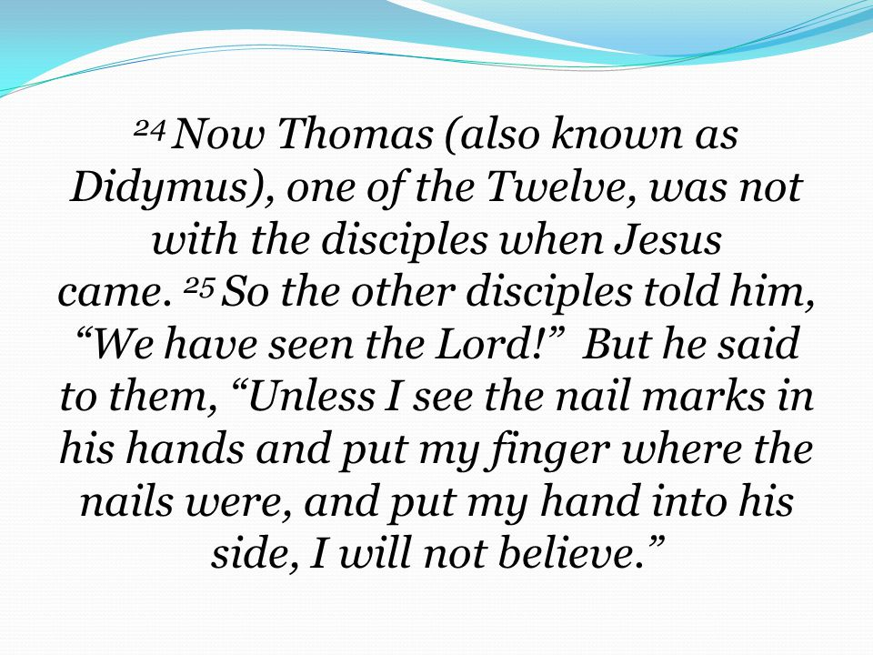 24 Now Thomas (also known as Didymus), one of the Twelve, was not with the disciples when Jesus came. 25 So the other disciples told him, We have seen the Lord! But he said to them, Unless I see the nail marks in his hands and put my finger where the nails were, and put my hand into his side, I will not believe.