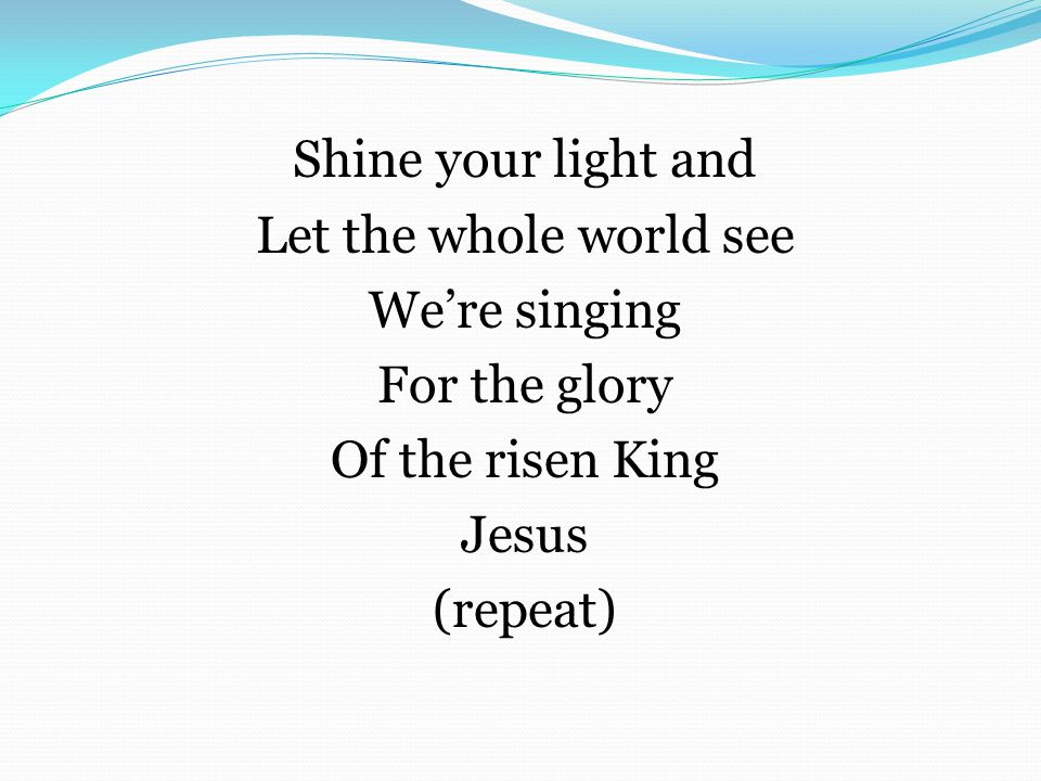 Shine your light and Let the whole world see We're singing For the glory Of the risen King Jesus (repeat)