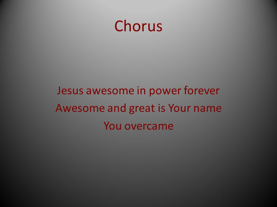 Chorus Jesus awesome in power forever Awesome and great is Your name You overcame