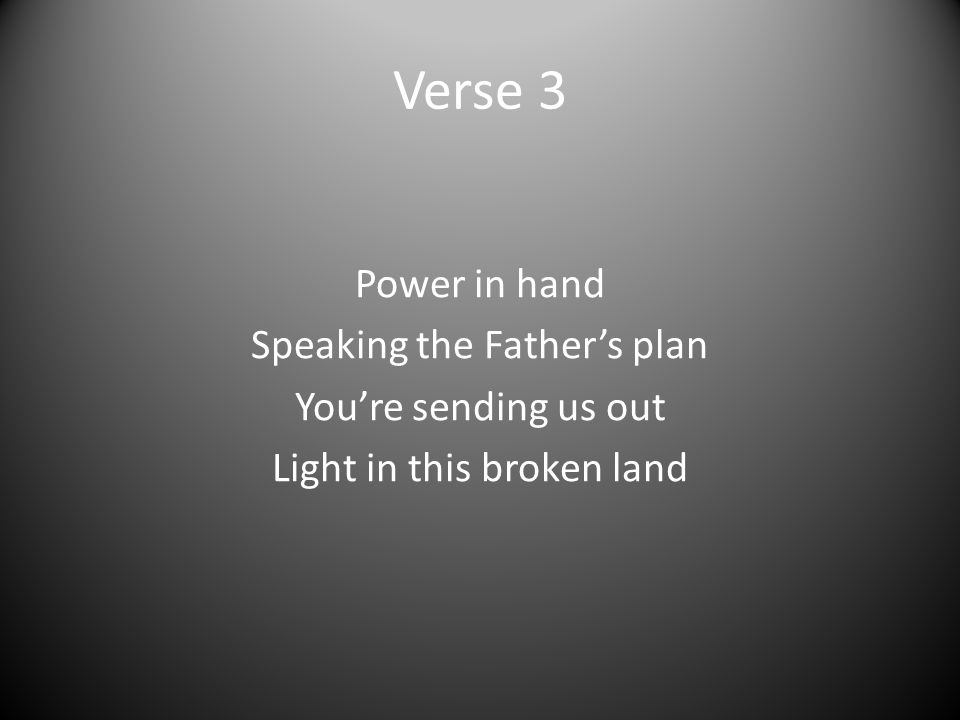 Verse 3 Power in hand Speaking the Father's plan You're sending us out Light in this broken land