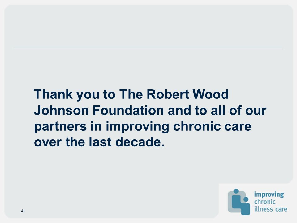 Thank you to The Robert Wood Johnson Foundation and to all of our partners in improving chronic care over the last decade.