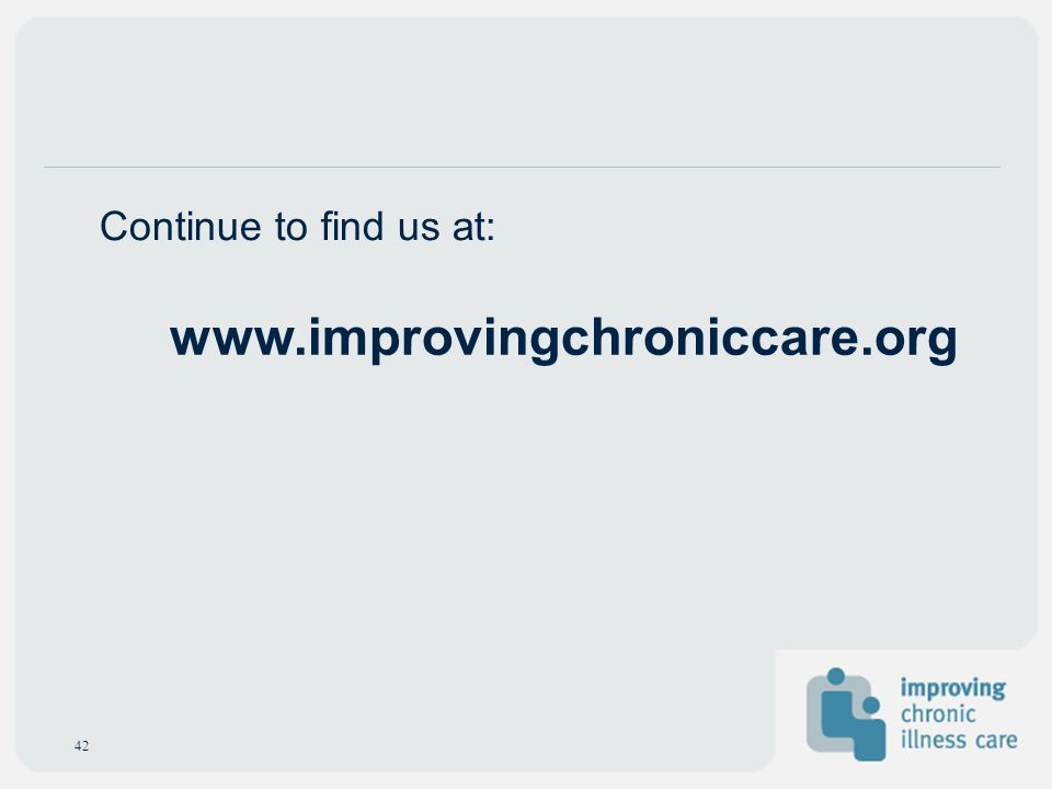 Continue to find us at: www.improvingchroniccare.org 42