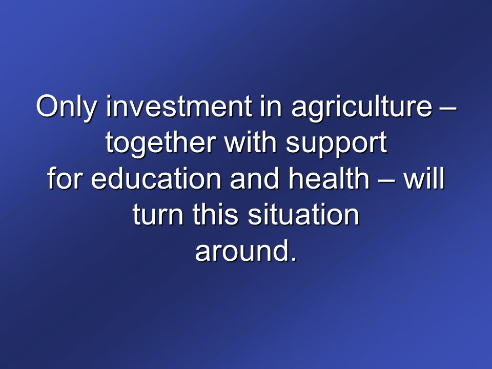 Only investment in agriculture – together with support for education and health – will turn this situation around.