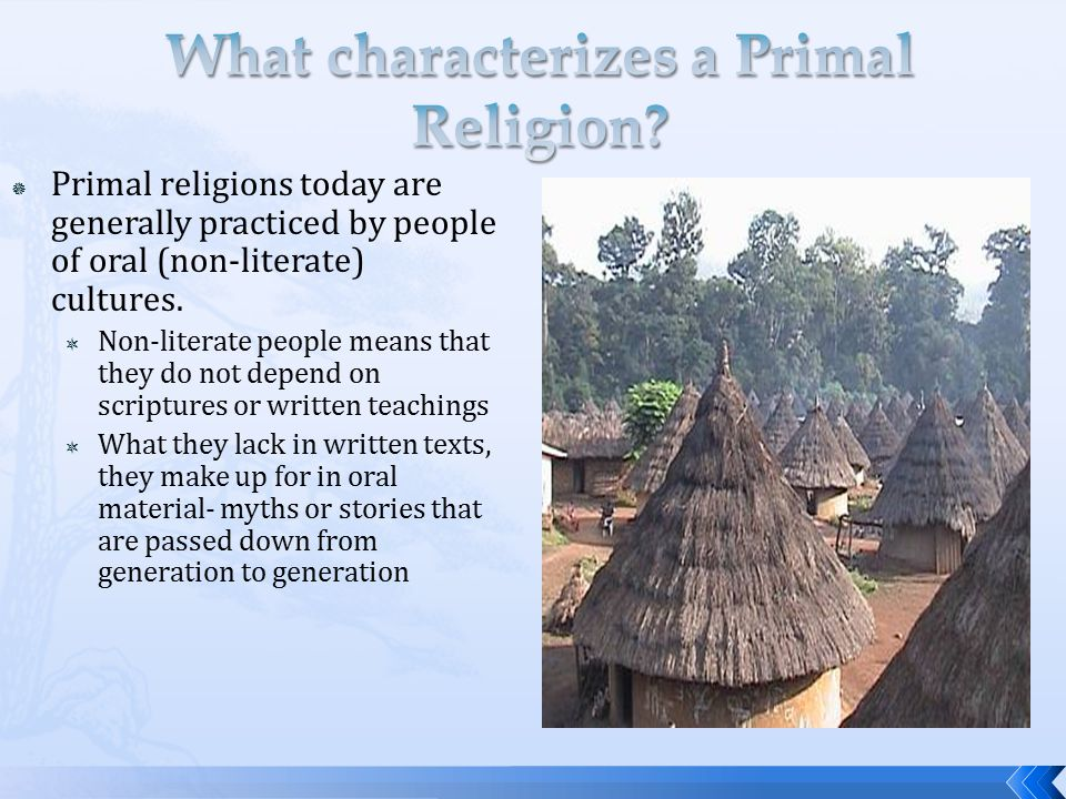 primal religion essays Primal religions existed before the invention of writing, so they are oral traditions, meaning that they are passed down through song or storytelling, rather than by written holy texts.