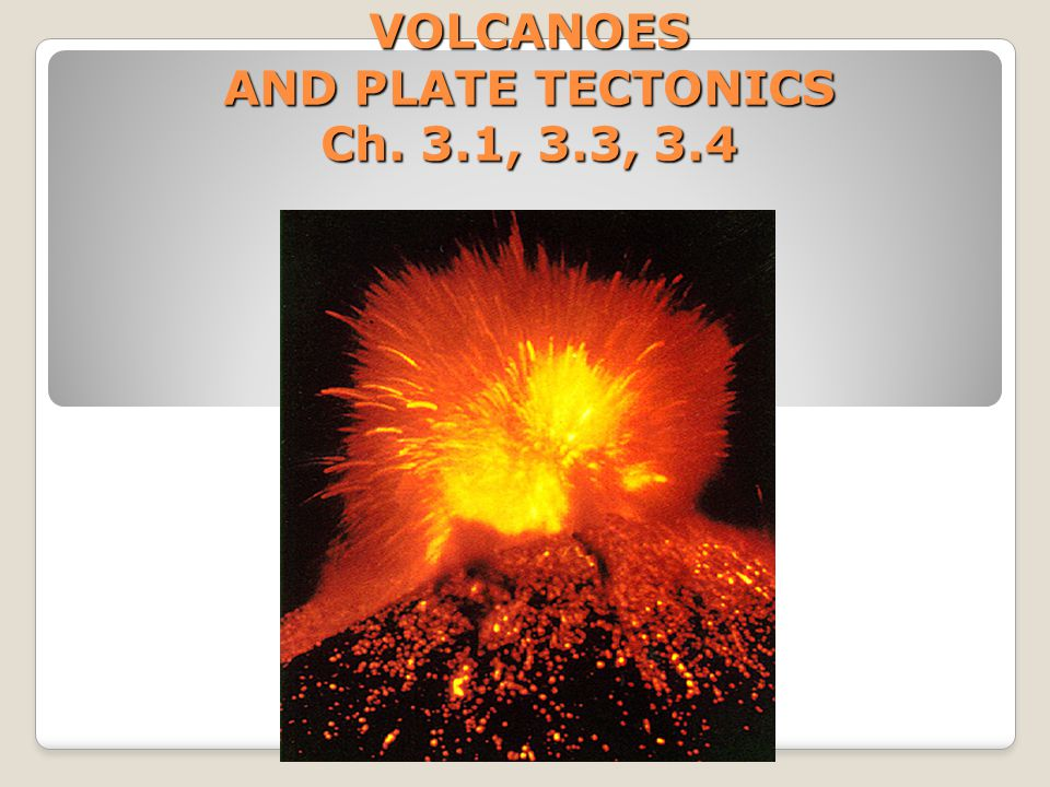 VOLCANOES AND PLATE TECTONICS Ch. 3.1, 3.3, 3.4
