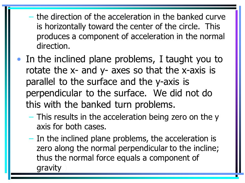 the direction of the acceleration in the banked curve is horizontally toward the center of the circle. This produces a component of acceleration in the normal direction.