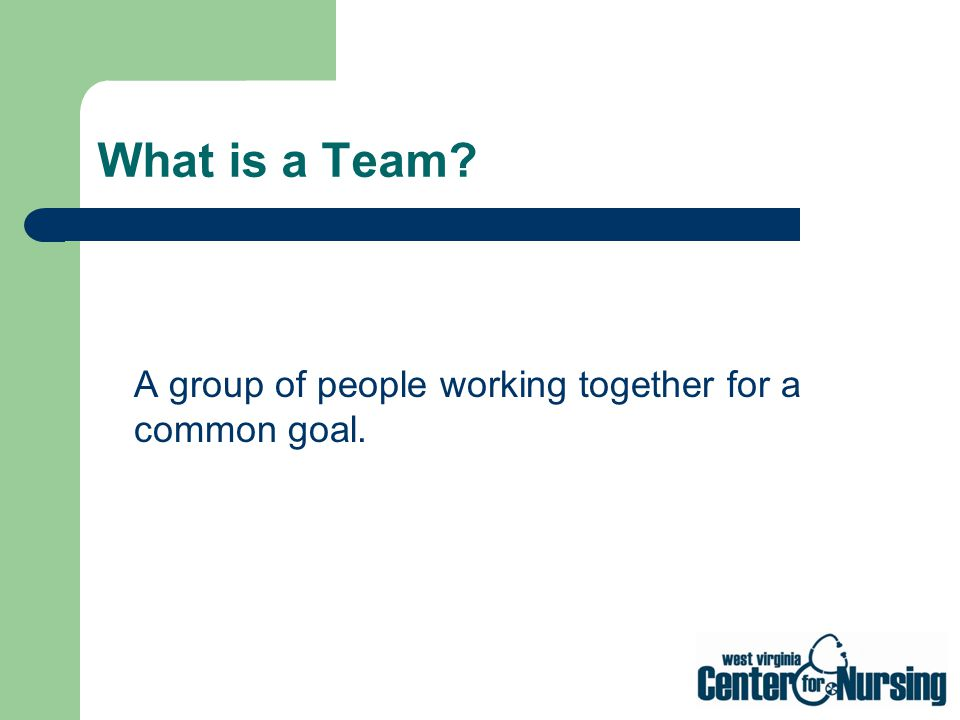 What is a Team A group of people working together for a common goal.
