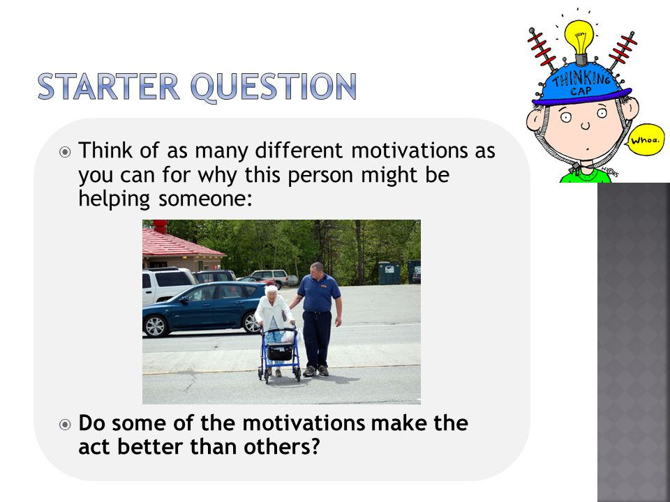 STARTER QUESTION Think of as many different motivations as you can for why this person might be helping someone: