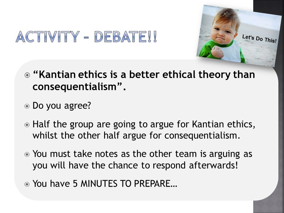 ActivitY – DEBATE!! Kantian ethics is a better ethical theory than consequentialism . Do you agree