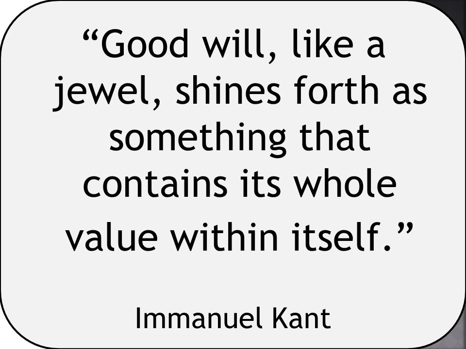 Good will, like a jewel, shines forth as something that contains its whole value within itself.