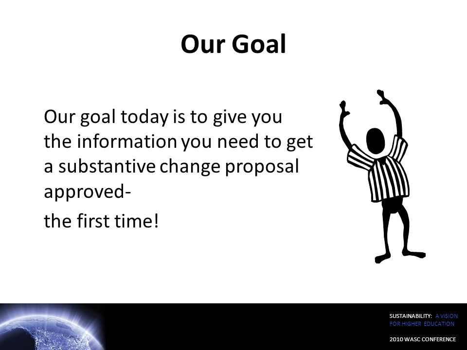Our Goal Our goal today is to give you the information you need to get a substantive change proposal approved-