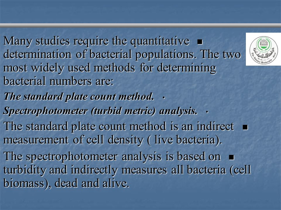 Many studies require the quantitative determination of bacterial populations. The two most widely used methods for determining bacterial numbers are: