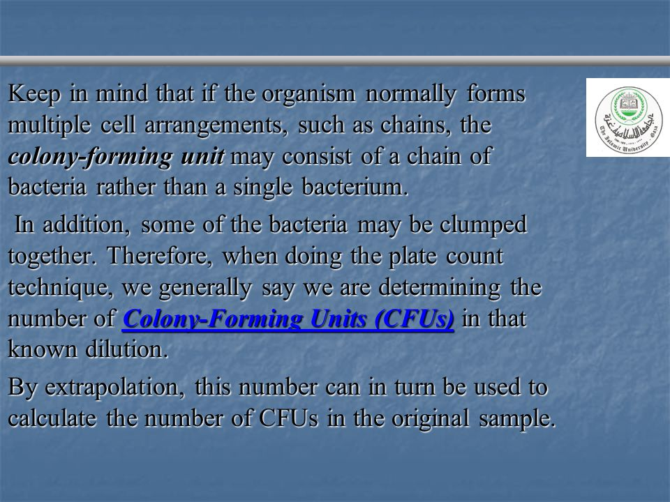 Keep in mind that if the organism normally forms multiple cell arrangements, such as chains, the colony-forming unit may consist of a chain of bacteria rather than a single bacterium.