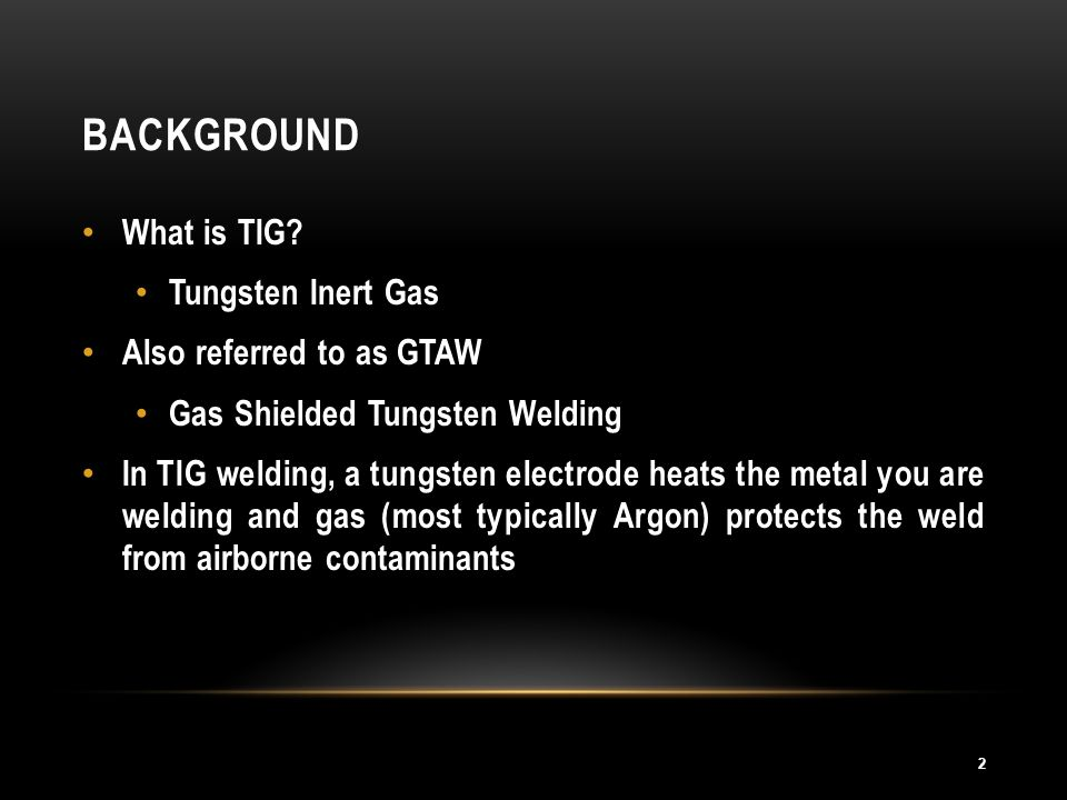 Background What is TIG Tungsten Inert Gas Also referred to as GTAW
