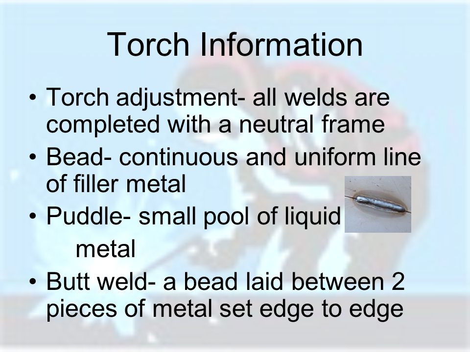 Torch Information Torch adjustment- all welds are completed with a neutral frame. Bead- continuous and uniform line of filler metal.