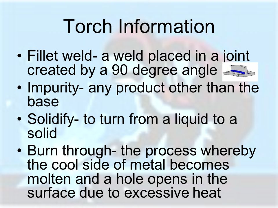Torch Information Fillet weld- a weld placed in a joint created by a 90 degree angle. Impurity- any product other than the base.