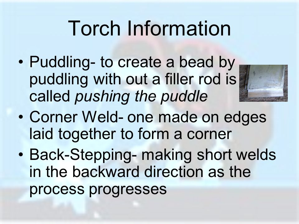 Torch Information Puddling- to create a bead by puddling with out a filler rod is called pushing the puddle.