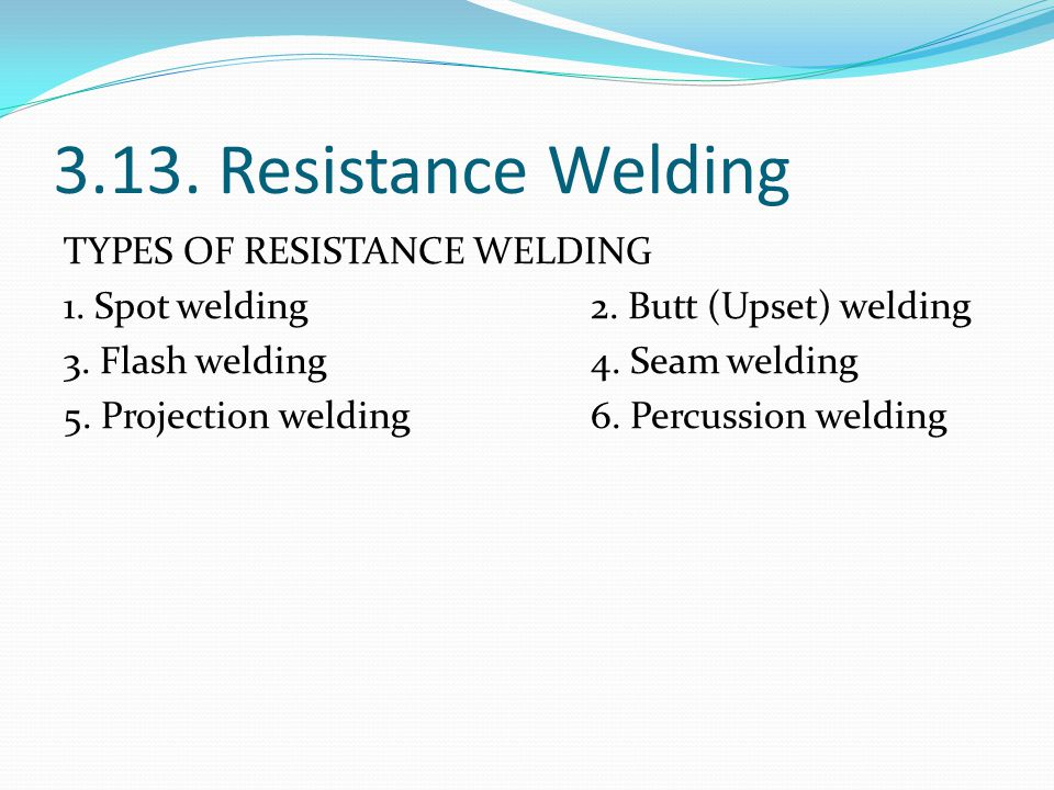 3.13. Resistance Welding TYPES OF RESISTANCE WELDING