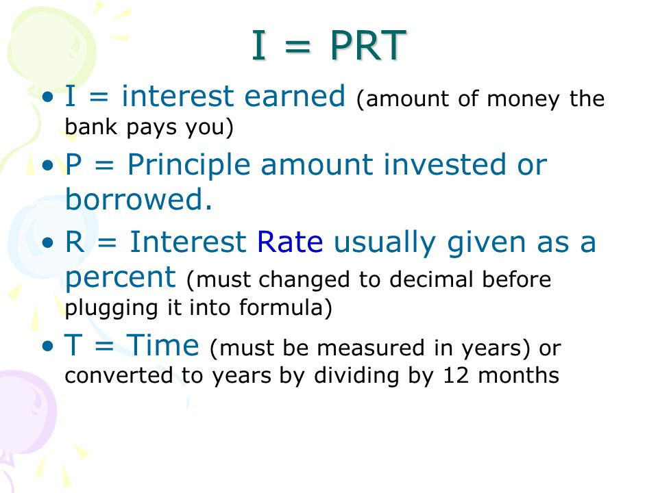 I = PRT I = interest earned (amount of money the bank pays you)