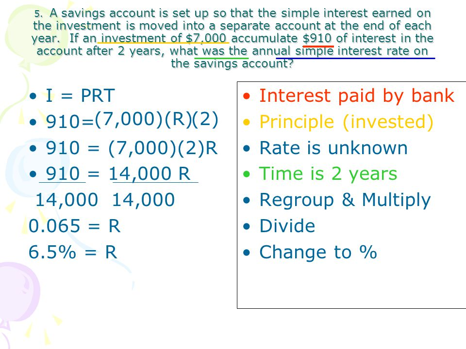5. A savings account is set up so that the simple interest earned on the investment is moved into a separate account at the end of each year. If an investment of $7,000 accumulate $910 of interest in the account after 2 years, what was the annual simple interest rate on the savings account
