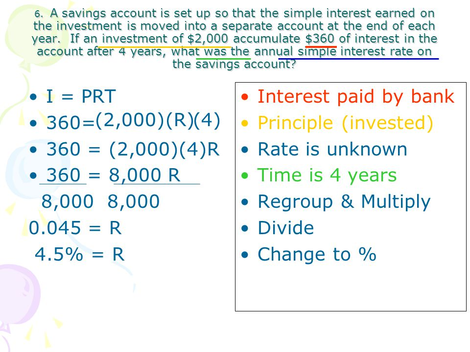 6. A savings account is set up so that the simple interest earned on the investment is moved into a separate account at the end of each year. If an investment of $2,000 accumulate $360 of interest in the account after 4 years, what was the annual simple interest rate on the savings account