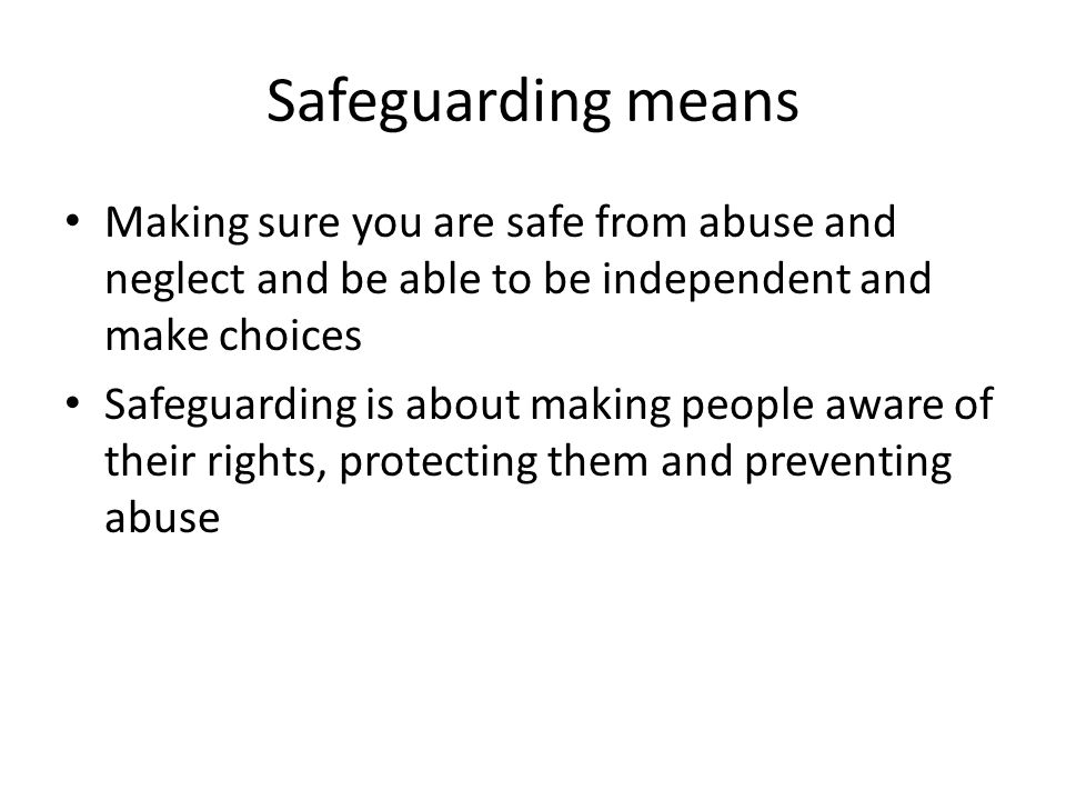 Safeguarding means Making sure you are safe from abuse and neglect and be able to be independent and make choices.