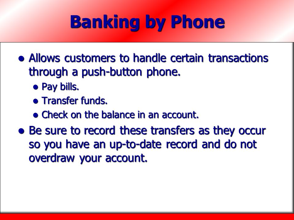 Banking by Phone Allows customers to handle certain transactions through a push-button phone. Pay bills.