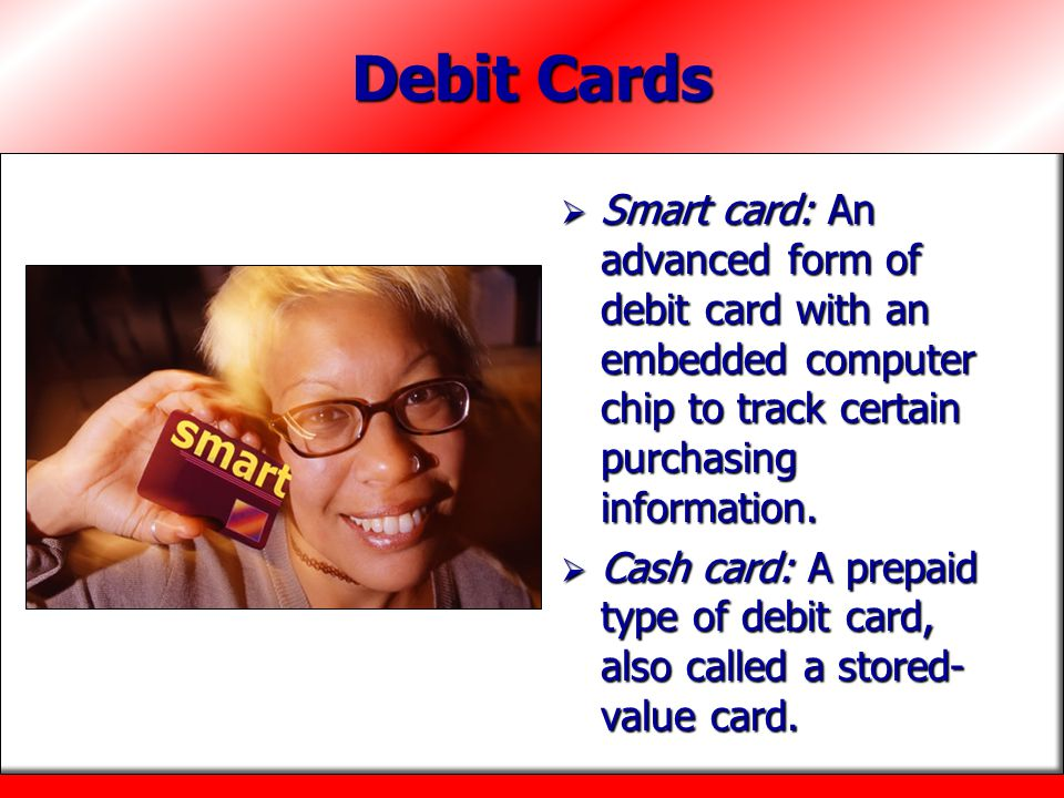 Debit Cards Smart card: An advanced form of debit card with an embedded computer chip to track certain purchasing information.