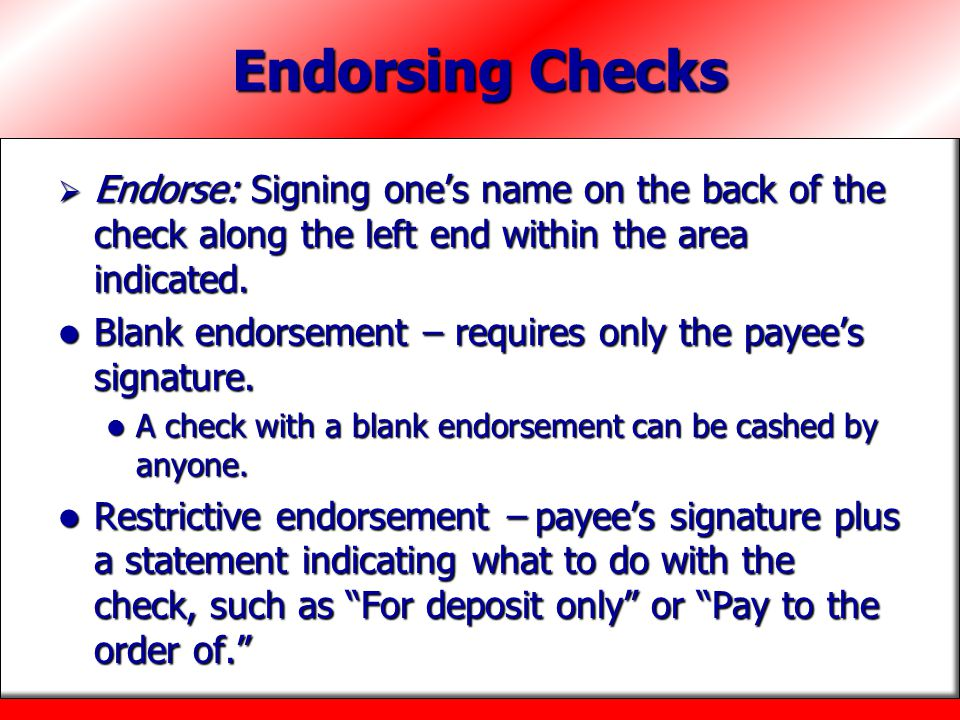 Endorsing Checks Endorse: Signing one's name on the back of the check along the left end within the area indicated.