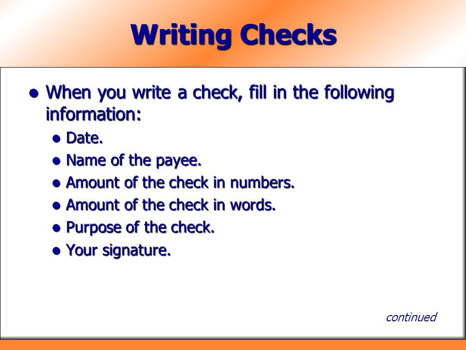 Writing Checks When you write a check, fill in the following information: Date. Name of the payee.