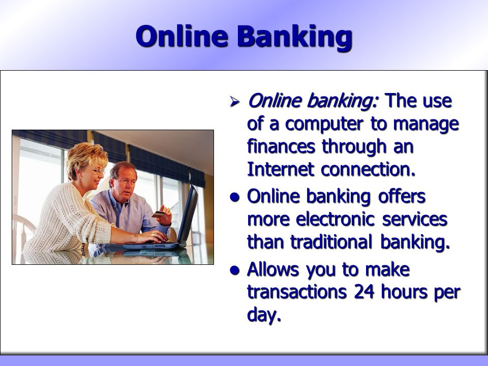 Online Banking Online banking: The use of a computer to manage finances through an Internet connection.