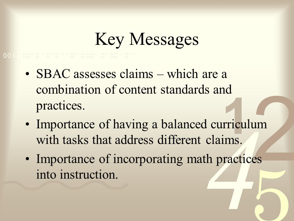 Key Messages SBAC assesses claims – which are a combination of content standards and practices.