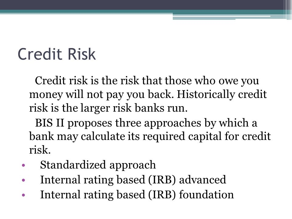 Credit Risk Credit risk is the risk that those who owe you money will not pay you back. Historically credit risk is the larger risk banks run.