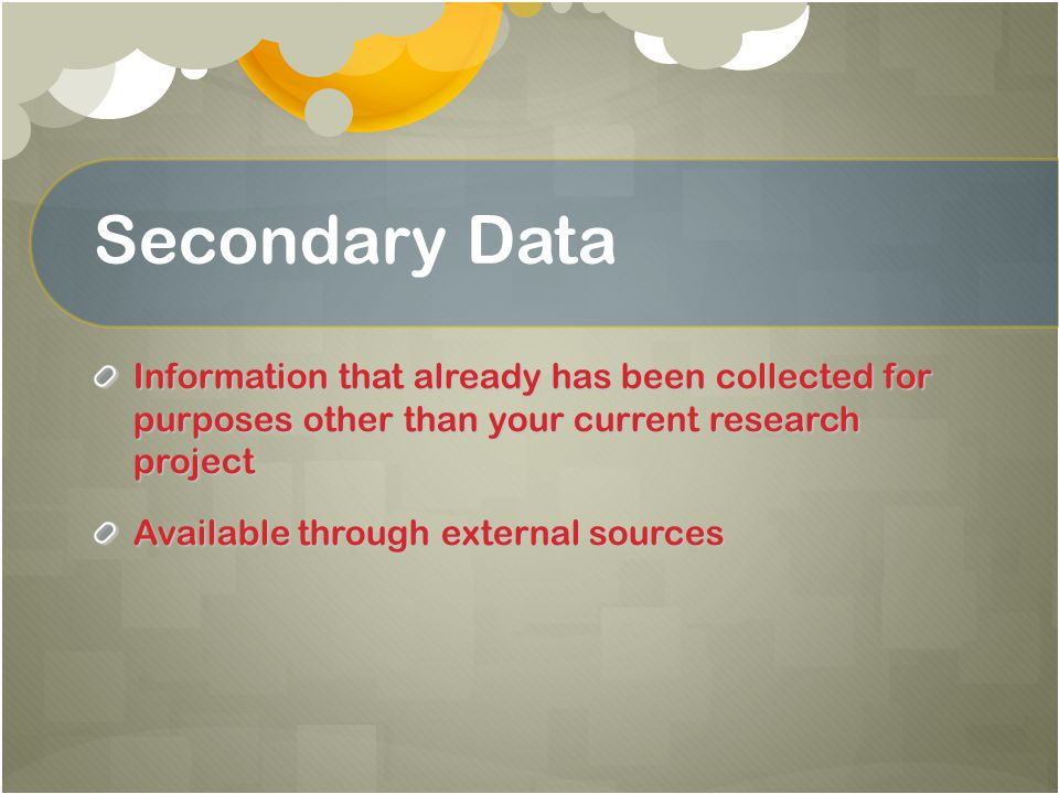 Secondary Data Information that already has been collected for purposes other than your current research project.