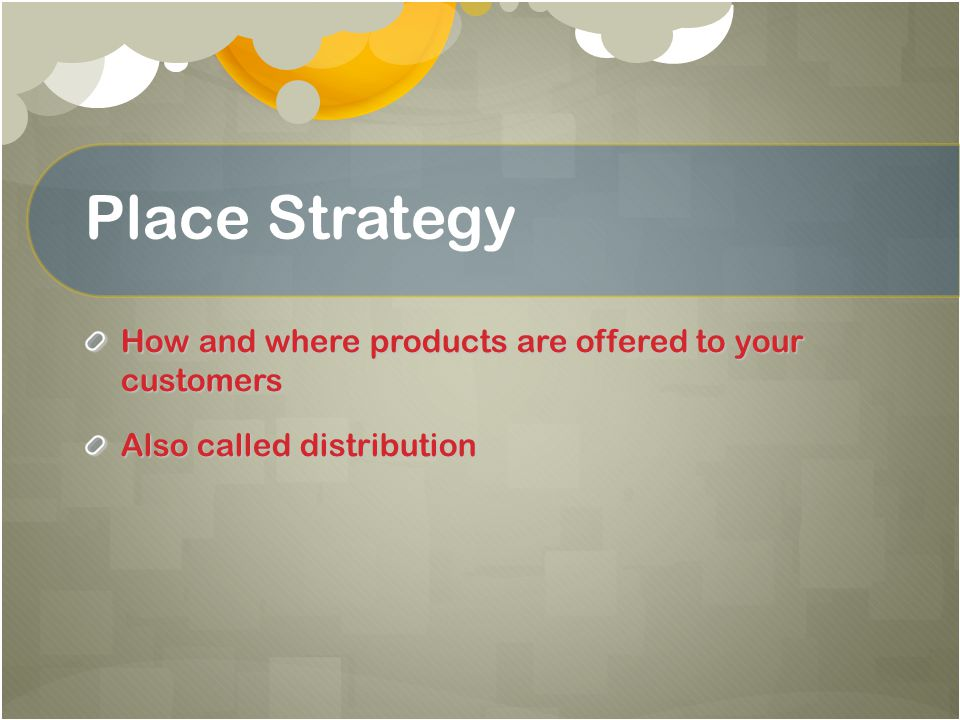 Place Strategy How and where products are offered to your customers