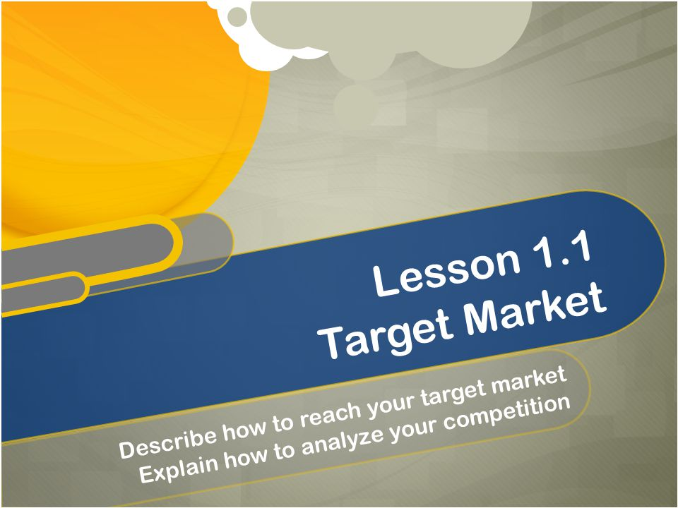 Lesson 1.1 Target Market Describe how to reach your target market