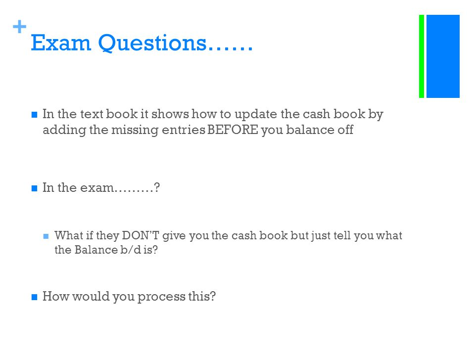Exam Questions…… In the text book it shows how to update the cash book by adding the missing entries BEFORE you balance off.