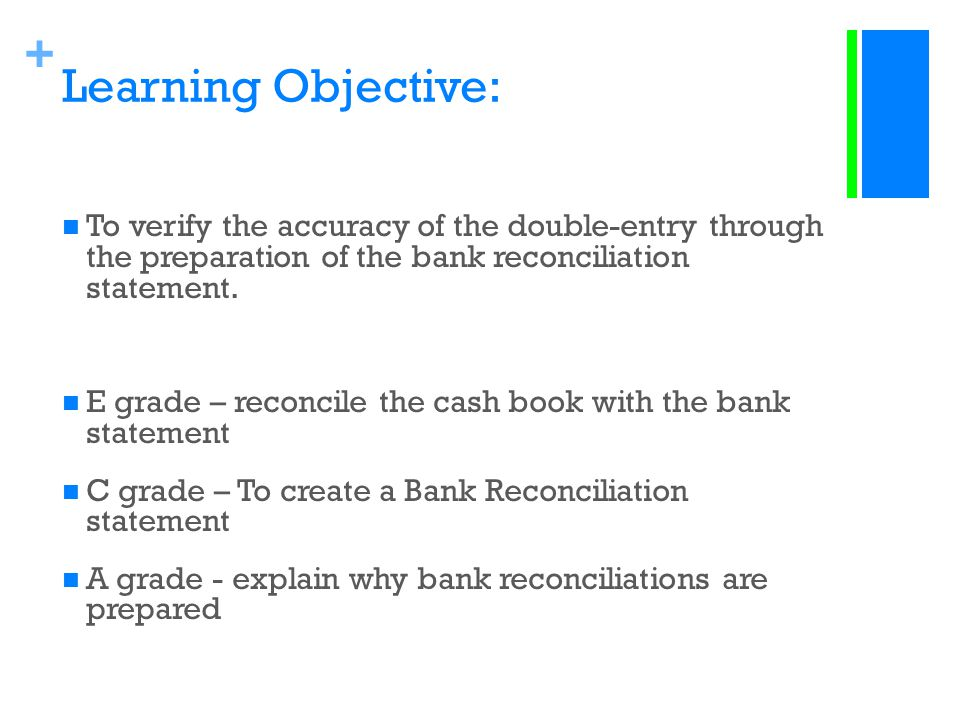 Learning Objective: To verify the accuracy of the double-entry through the preparation of the bank reconciliation statement.
