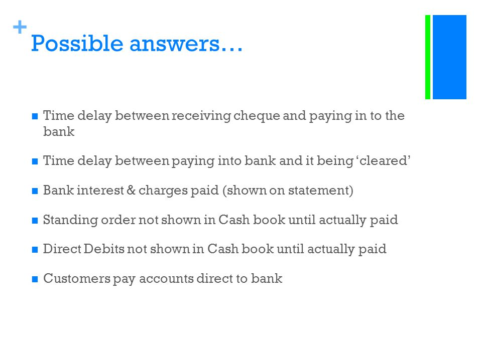 Possible answers… Time delay between receiving cheque and paying in to the bank. Time delay between paying into bank and it being 'cleared'