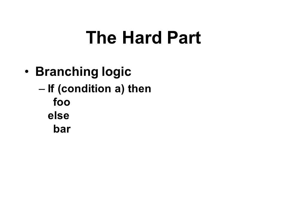 The Hard Part Branching logic If (condition a) then foo else bar