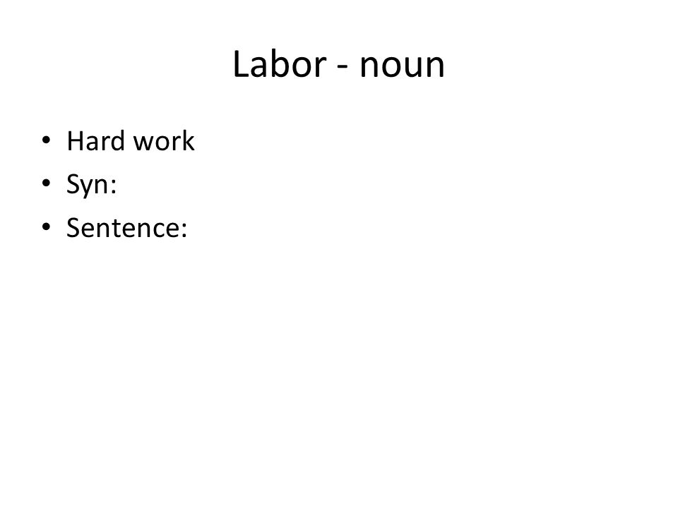 Labor - noun Hard work Syn: Sentence: