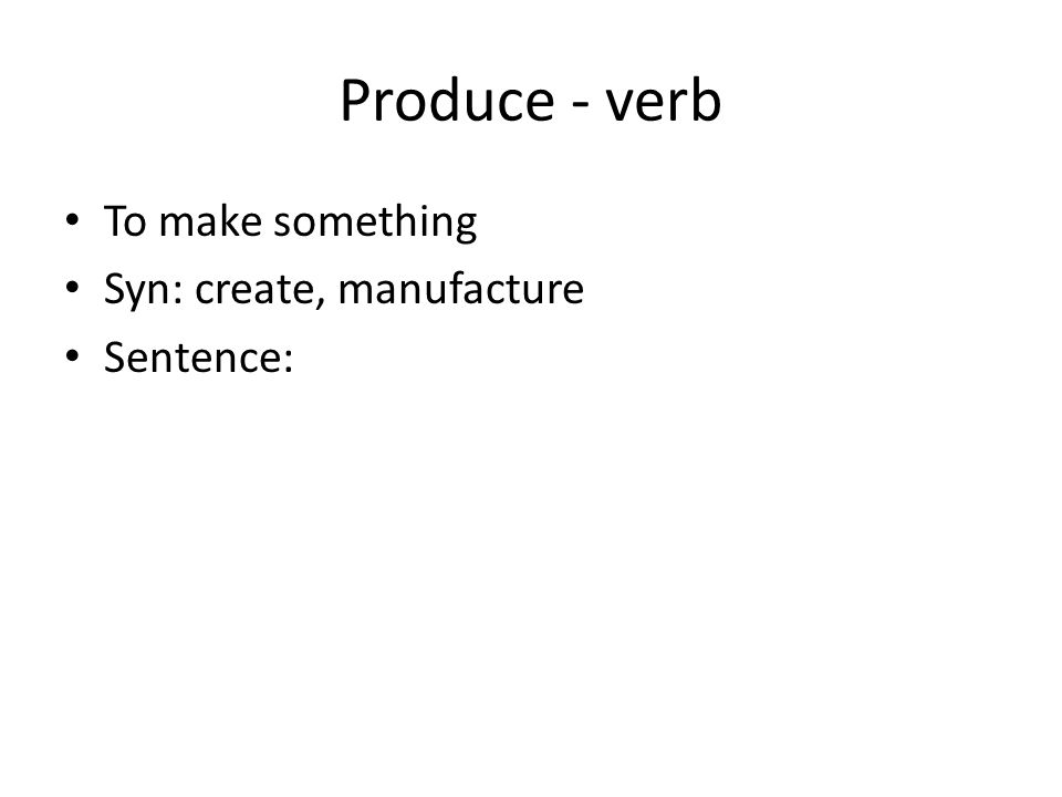 Produce - verb To make something Syn: create, manufacture Sentence: